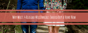 Why Wait: 4 Reasons to Become a Millennial Home Owner